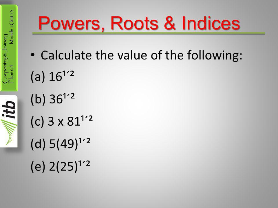 Powers, Roots & Indices Calculate the value of the following: 16¹´²