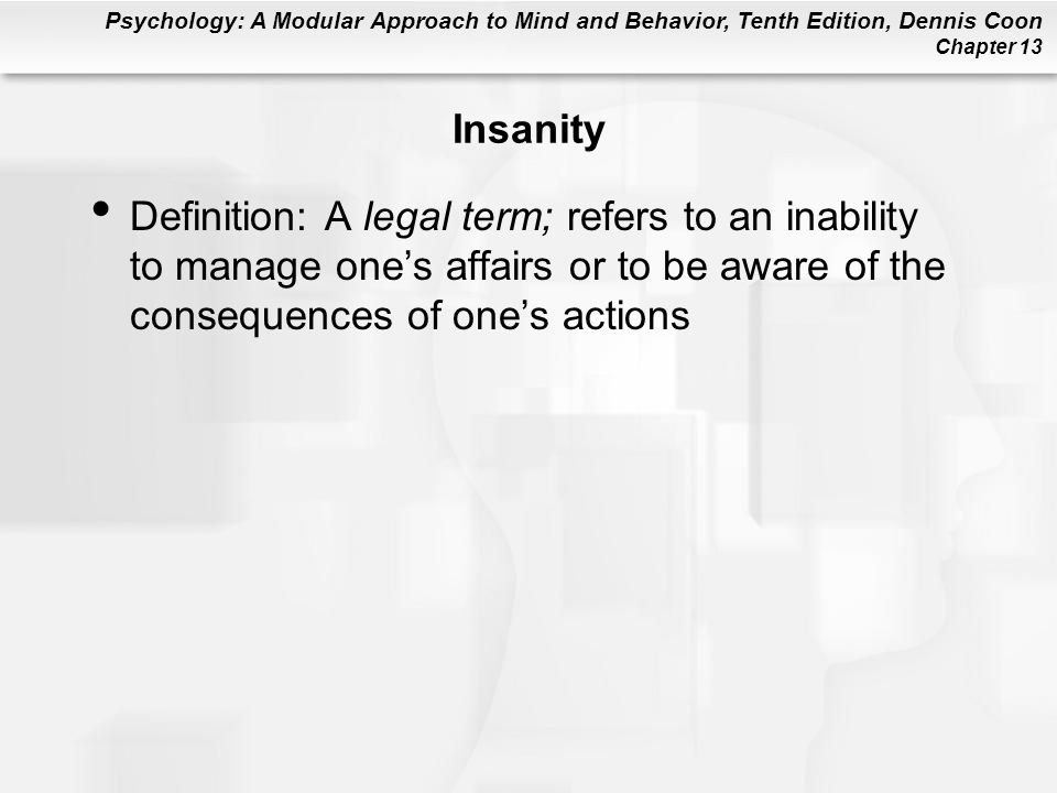 Insanity Definition: A legal term; refers to an inability to manage one's affairs or to be aware of the consequences of one's actions.