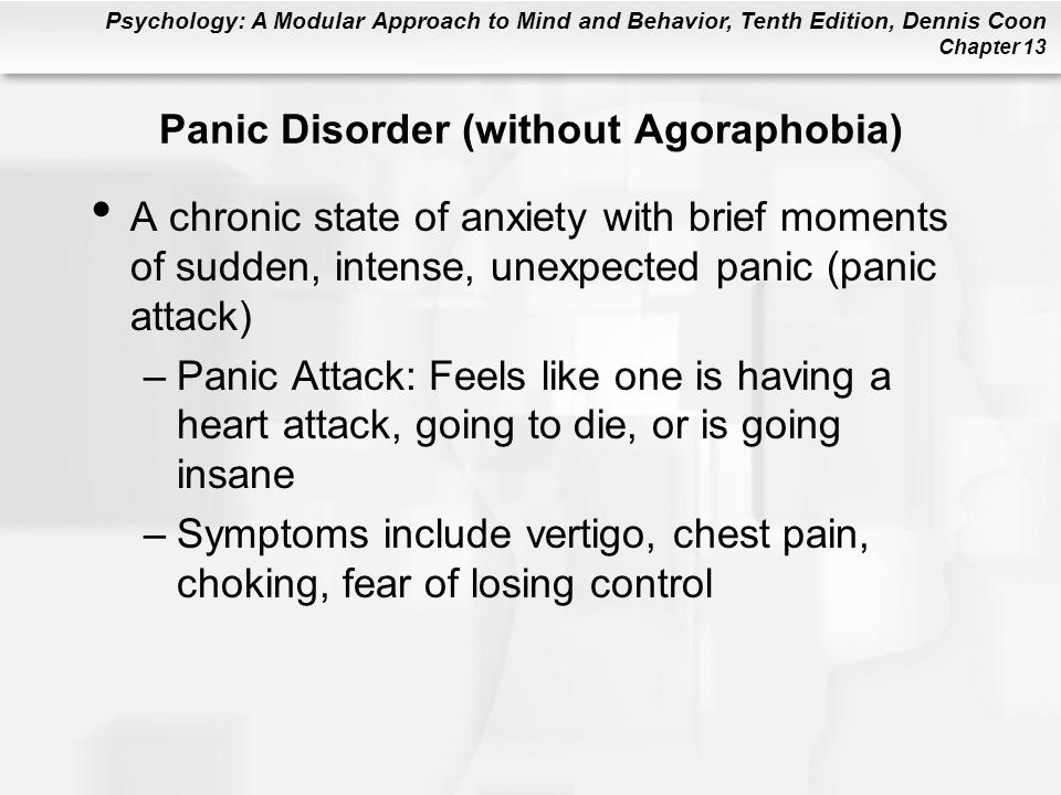 panic disorder with agoraphobia Panic disorder can occur on its own or with agoraphobia people with panic disorder experience recurring panic attacks during a panic attack people feel the sudden onset of intense fear alongside a series of bodily symptoms such as a racing heart, chest pain, sweating, shaking, dizziness, flushing, stomach churning, faintness and breathlessness.