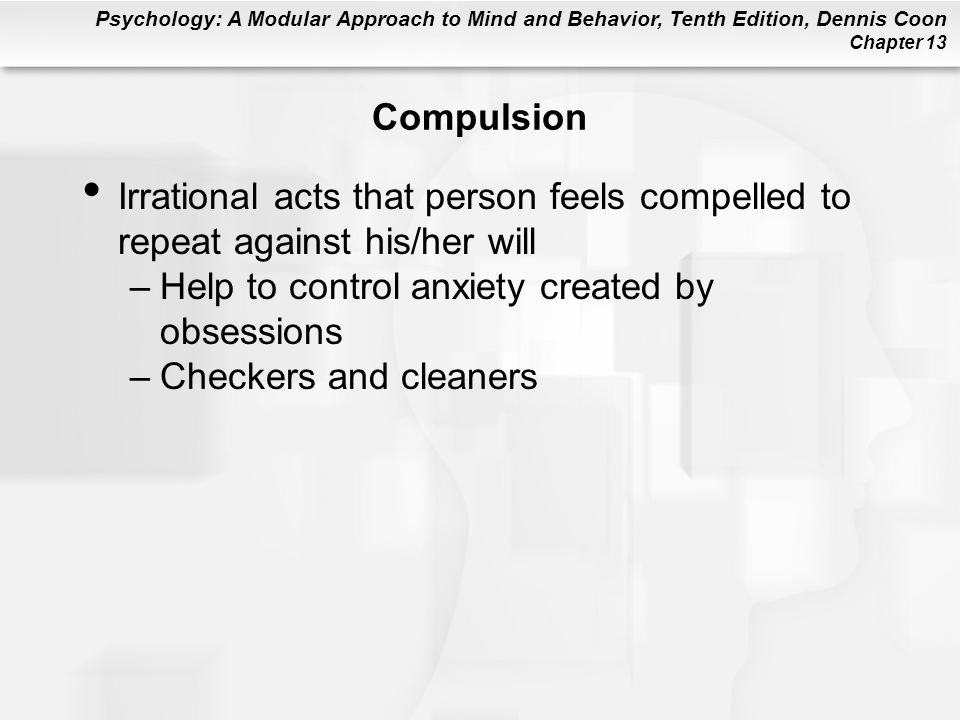 Compulsion Irrational acts that person feels compelled to repeat against his/her will. Help to control anxiety created by obsessions.