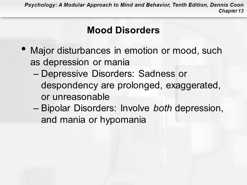 Mood Disorders Major disturbances in emotion or mood, such as depression or mania.