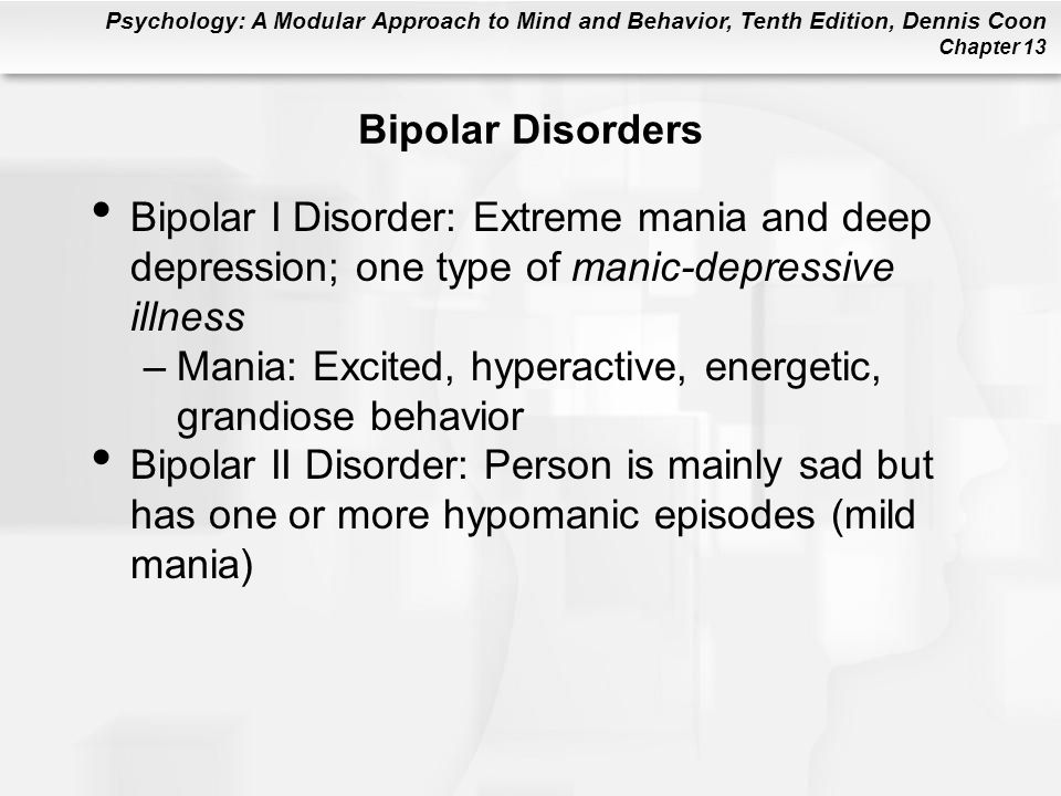 Bipolar Disorders Bipolar I Disorder: Extreme mania and deep depression; one type of manic-depressive illness.
