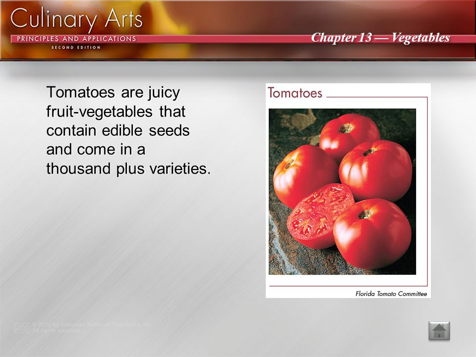 Tomatoes are juicy fruit-vegetables that contain edible seeds and come in a thousand plus varieties.