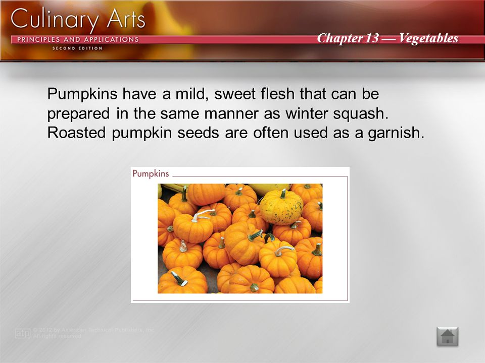 Pumpkins have a mild, sweet flesh that can be prepared in the same manner as winter squash. Roasted pumpkin seeds are often used as a garnish.