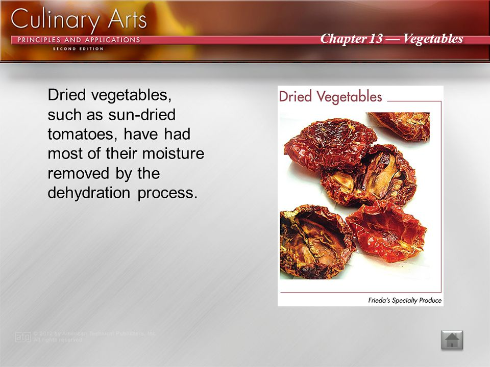 Dried vegetables, such as sun-dried tomatoes, have had most of their moisture removed by the dehydration process.