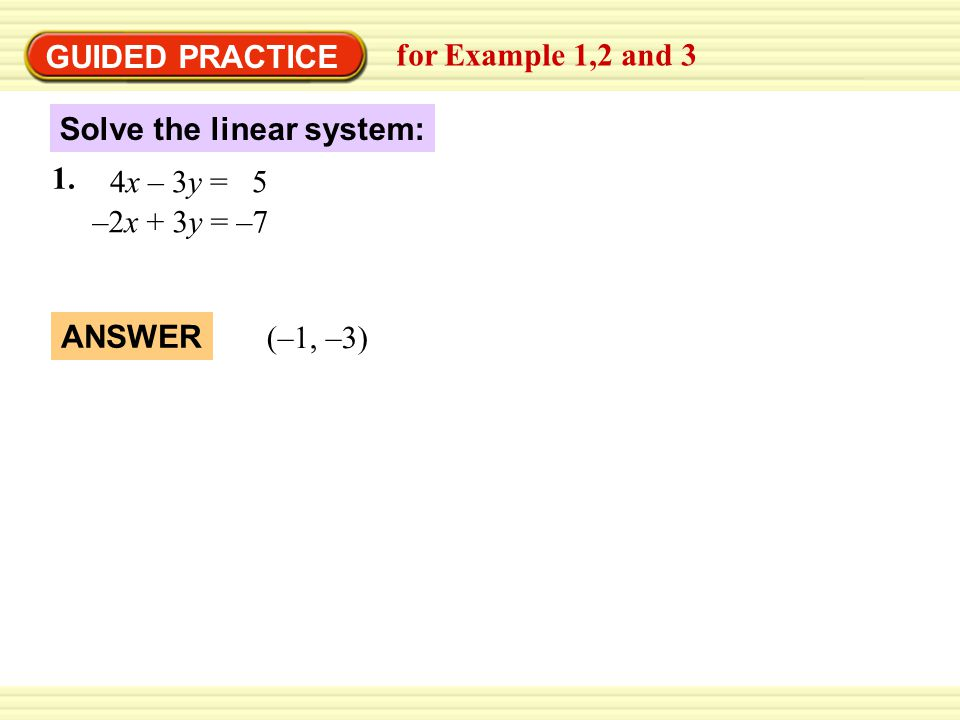 GUIDED PRACTICE for Example 1,2 and 3. Solve the linear system: 1. 4x – 3y = 5. ` –2x + 3y = –7.