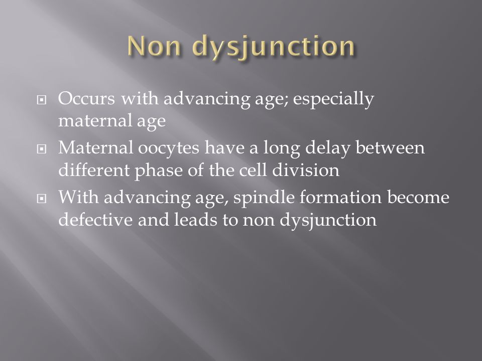 Non dysjunction Occurs with advancing age; especially maternal age