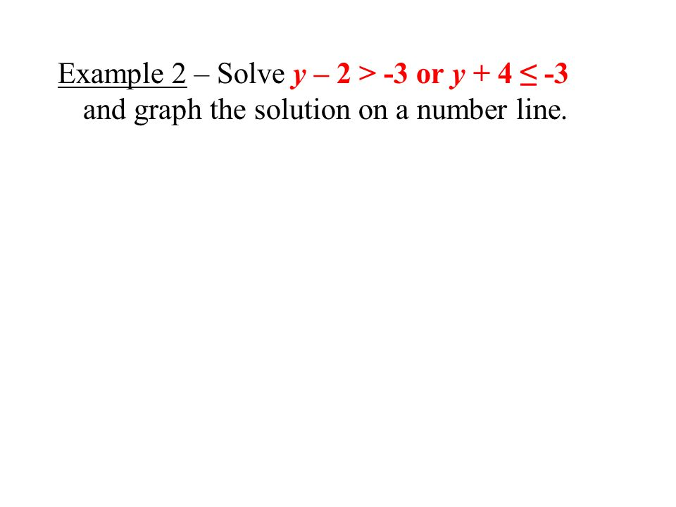 Example 2 – Solve y – 2 > -3 or y + 4 ≤ -3 and graph the solution on a number line.