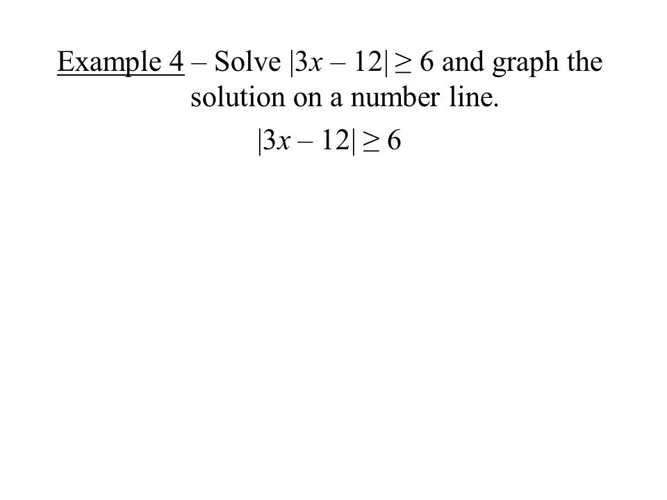 Example 4 – Solve |3x – 12| ≥ 6 and graph the