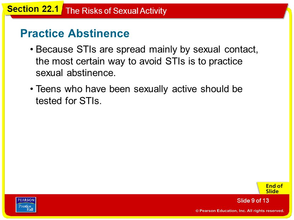 Practice Abstinence Because STIs are spread mainly by sexual contact, the most certain way to avoid STIs is to practice sexual abstinence.