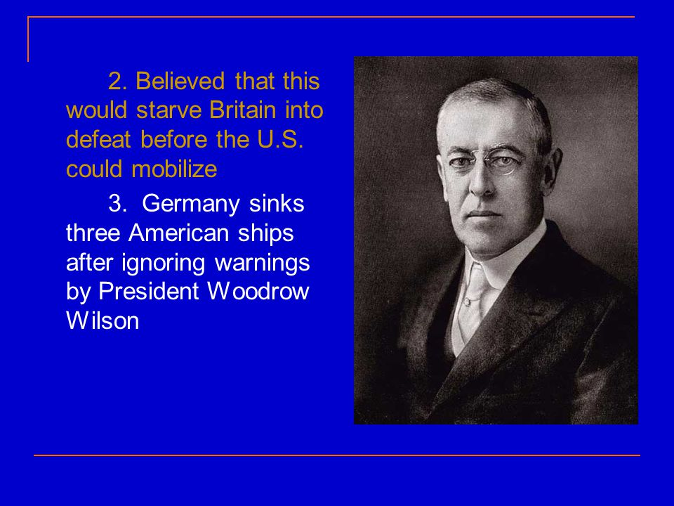2. Believed that this would starve Britain into defeat before the U. S