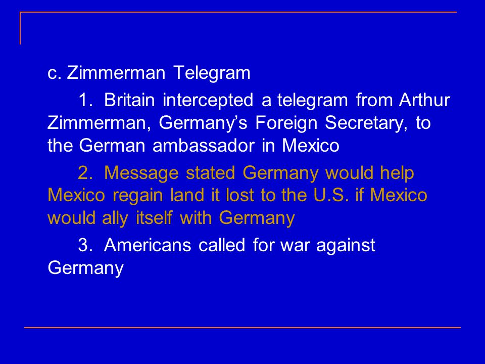 c. Zimmerman Telegram 1. Britain intercepted a telegram from Arthur Zimmerman, Germany's Foreign Secretary, to the German ambassador in Mexico.