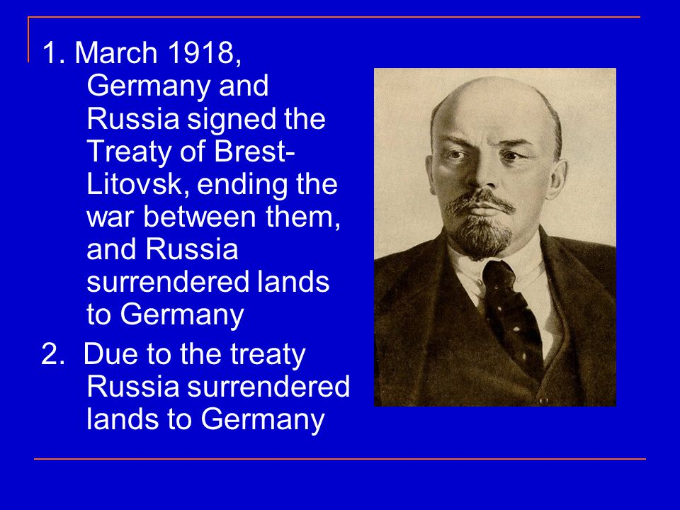 1. March 1918, Germany and Russia signed the Treaty of Brest-Litovsk, ending the war between them, and Russia surrendered lands to Germany