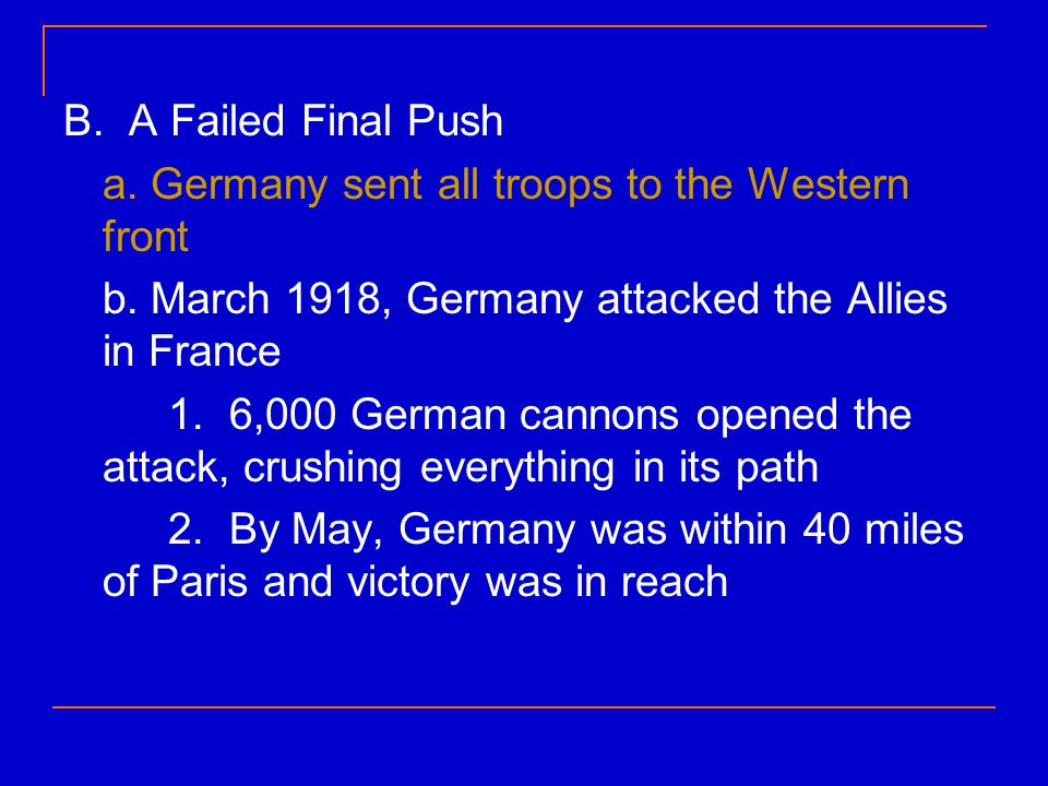 B. A Failed Final Push a. Germany sent all troops to the Western front. b. March 1918, Germany attacked the Allies in France.