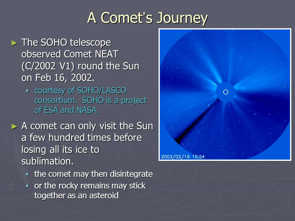 A Comet's Journey The SOHO telescope observed Comet NEAT (C/2002 V1) round the Sun on Feb 16, 2002.