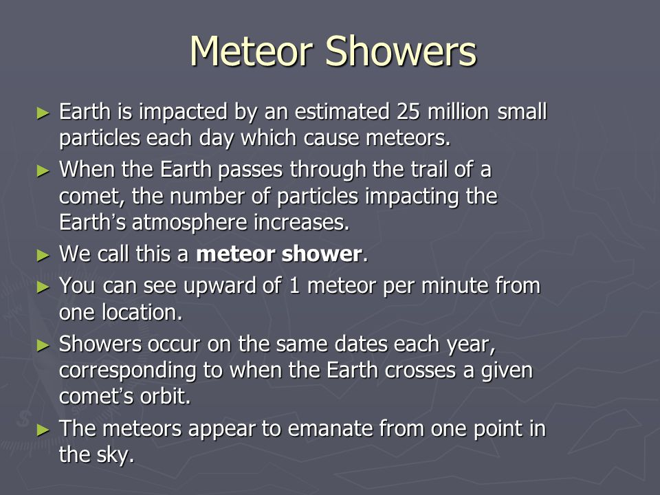 Meteor Showers Earth is impacted by an estimated 25 million small particles each day which cause meteors.