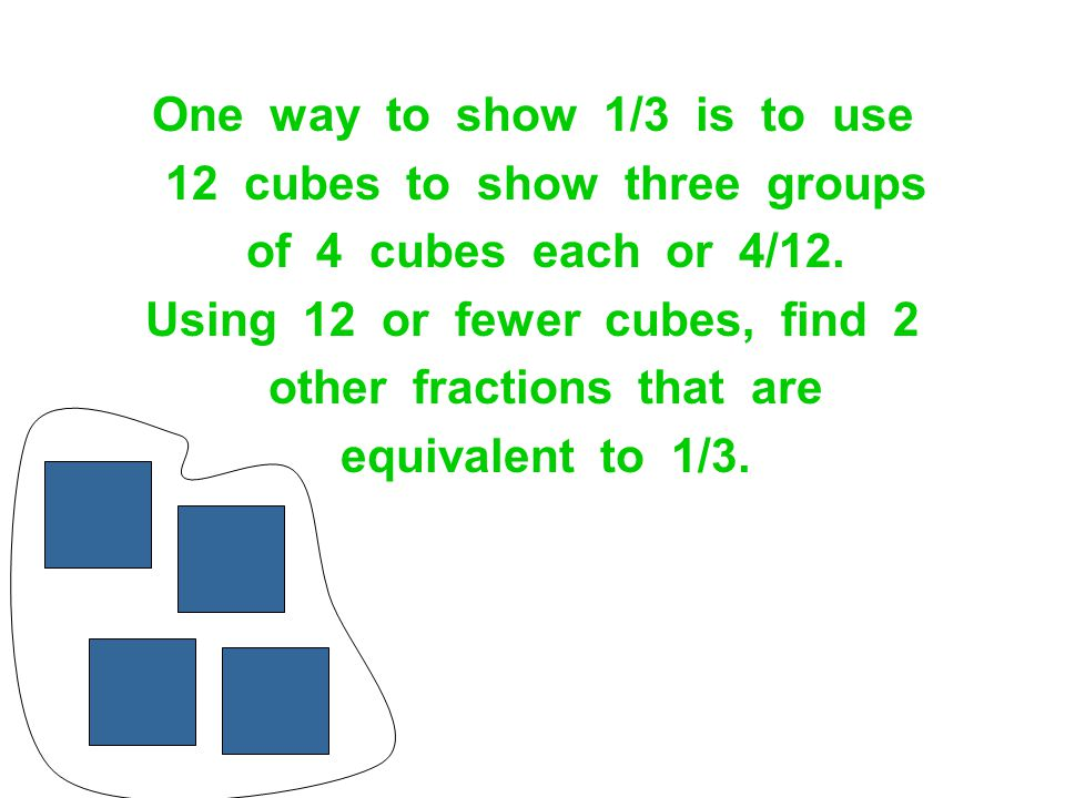 One way to show 1/3 is to use 12 cubes to show three groups