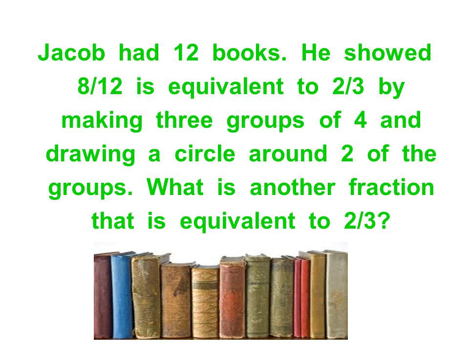 Jacob had 12 books. He showed 8/12 is equivalent to 2/3 by