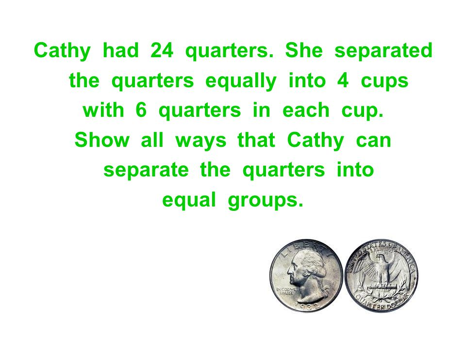 Cathy had 24 quarters. She separated the quarters equally into 4 cups