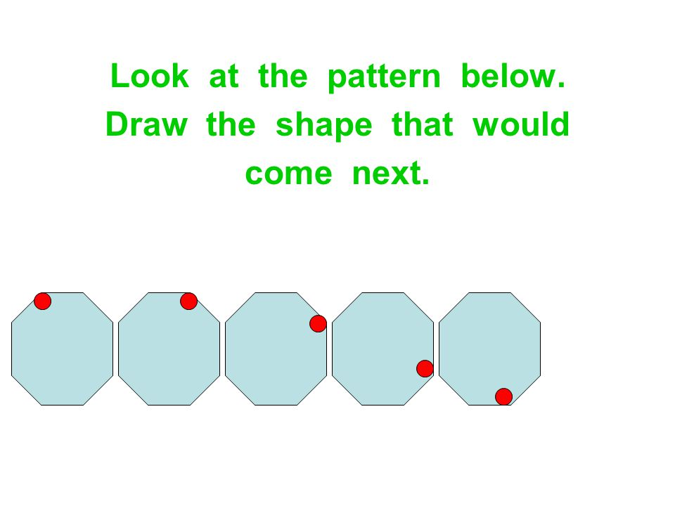 Look at the pattern below. Draw the shape that would