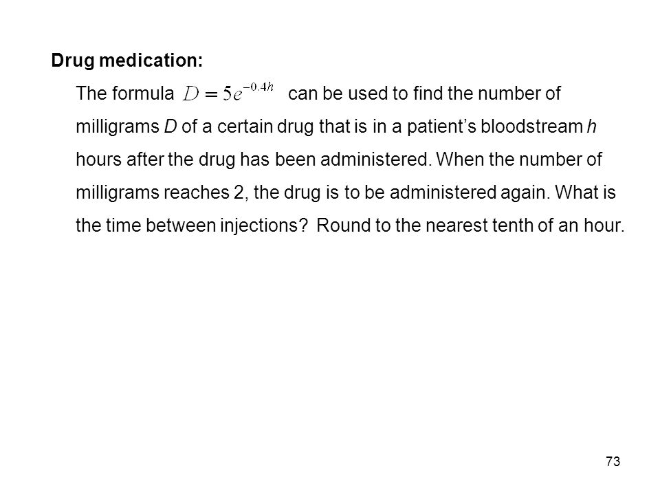 Drug medication: The formula can be used to find the number of milligrams D of a certain drug that is in a patient's bloodstream h hours after the drug has been administered.