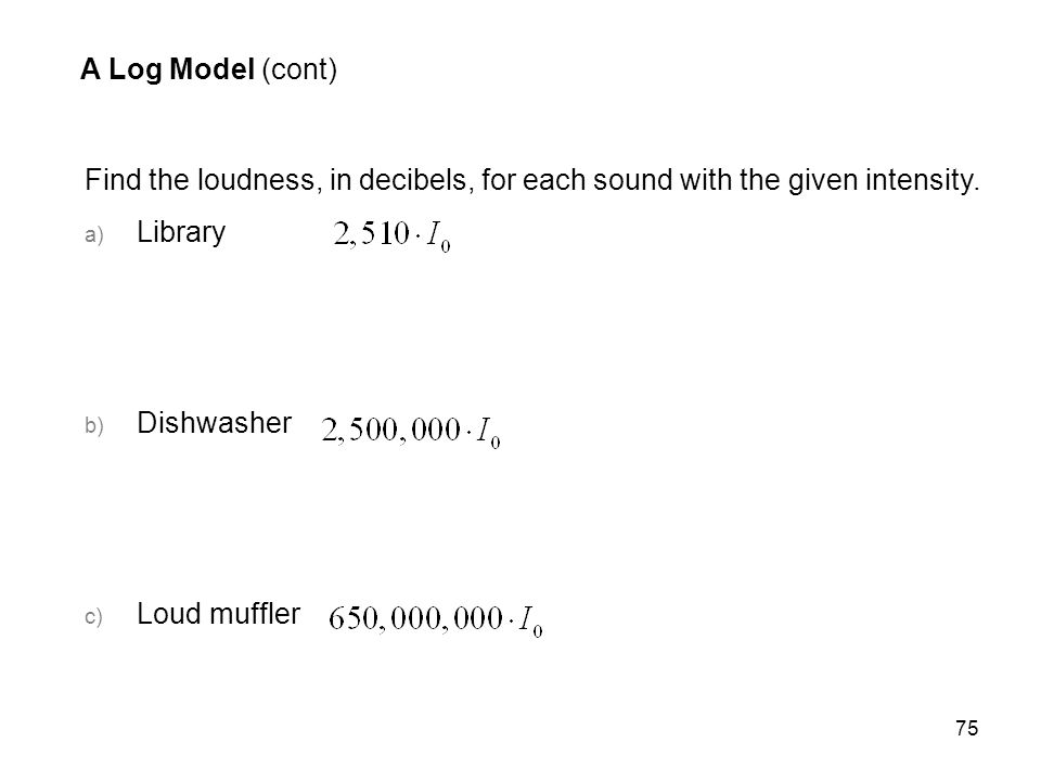A Log Model (cont) Find the loudness, in decibels, for each sound with the given intensity. Library.