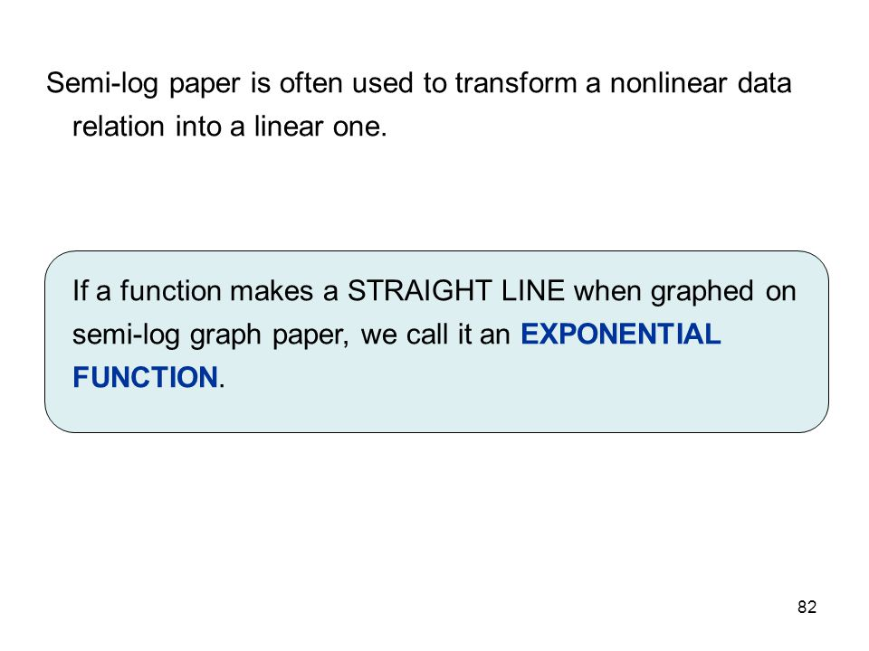 MAT 205 SP 2009 Semi-log paper is often used to transform a nonlinear data relation into a linear one.