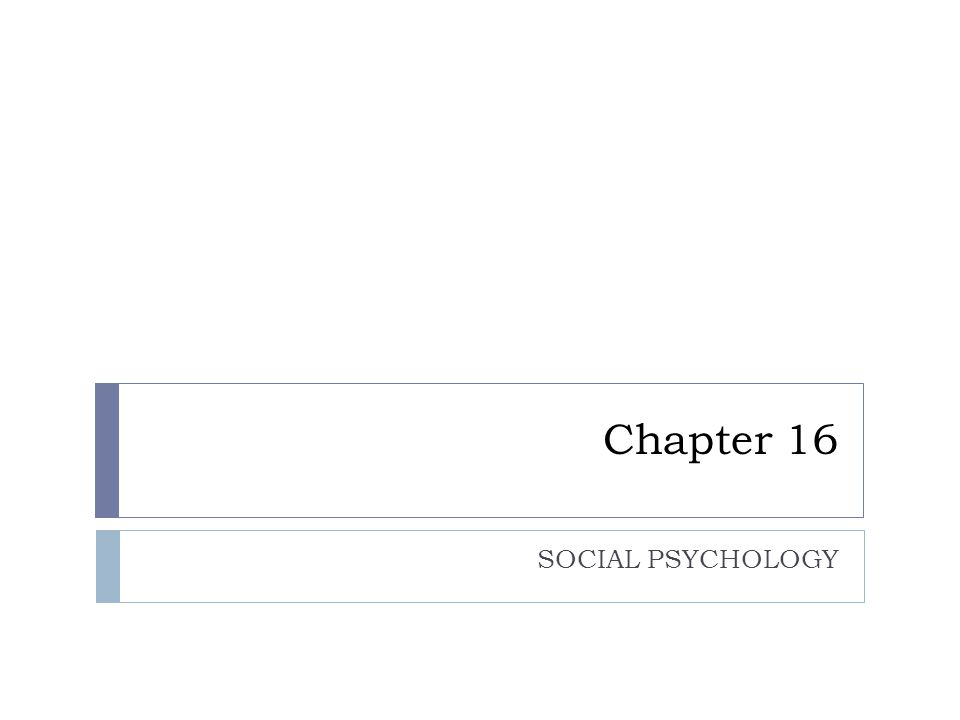Chapter 16 SOCIAL PSYCHOLOGY