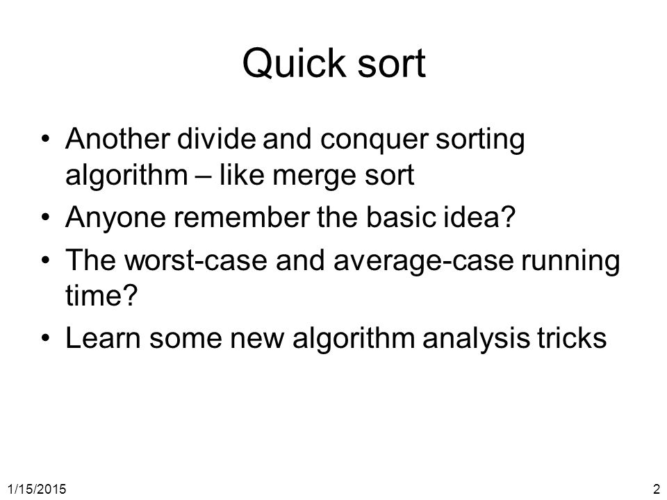 Quick sort Another divide and conquer sorting algorithm – like merge sort. Anyone remember the basic idea