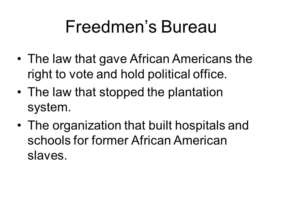 Freedmen's Bureau The law that gave African Americans the right to vote and hold political office. The law that stopped the plantation system.
