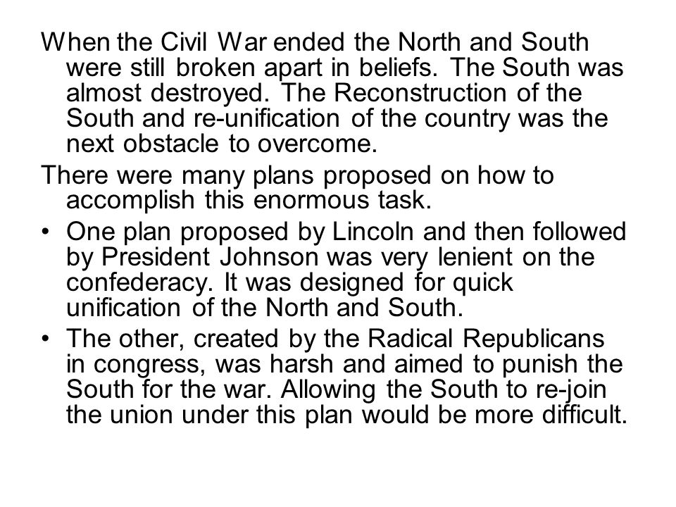When the Civil War ended the North and South were still broken apart in beliefs. The South was almost destroyed. The Reconstruction of the South and re-unification of the country was the next obstacle to overcome.