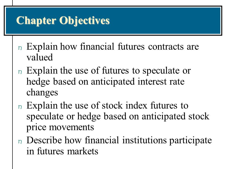 Chapter Objectives Explain how financial futures contracts are valued