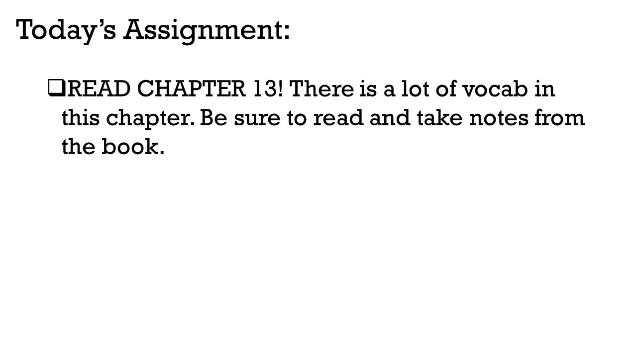 Today's Assignment: READ CHAPTER 13. There is a lot of vocab in this chapter.