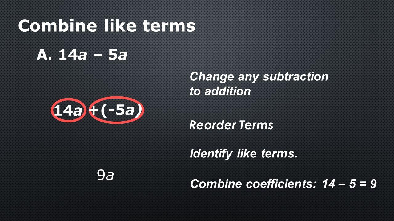 Combine like terms A. 14a – 5a 14a +(-5a) 9a