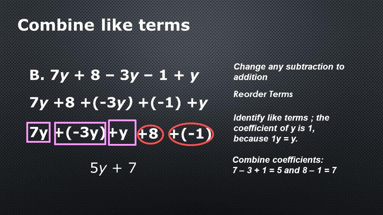 Combine like terms B. 7y + 8 – 3y – 1 + y 7y +8 +(-3y) +(-1) +y