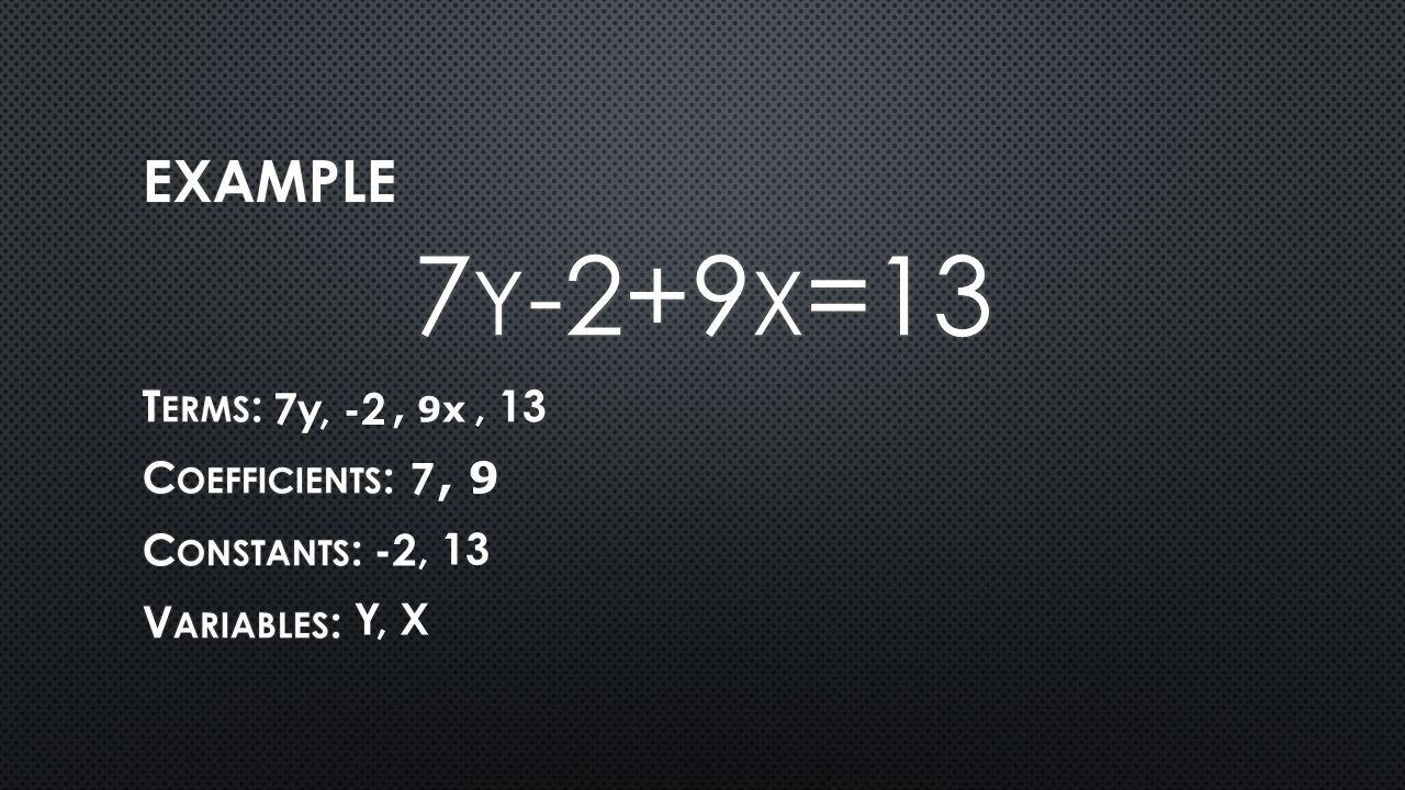7y-2+9x=13 Example Terms: Coefficients: Constants: Variables: 7y , -2