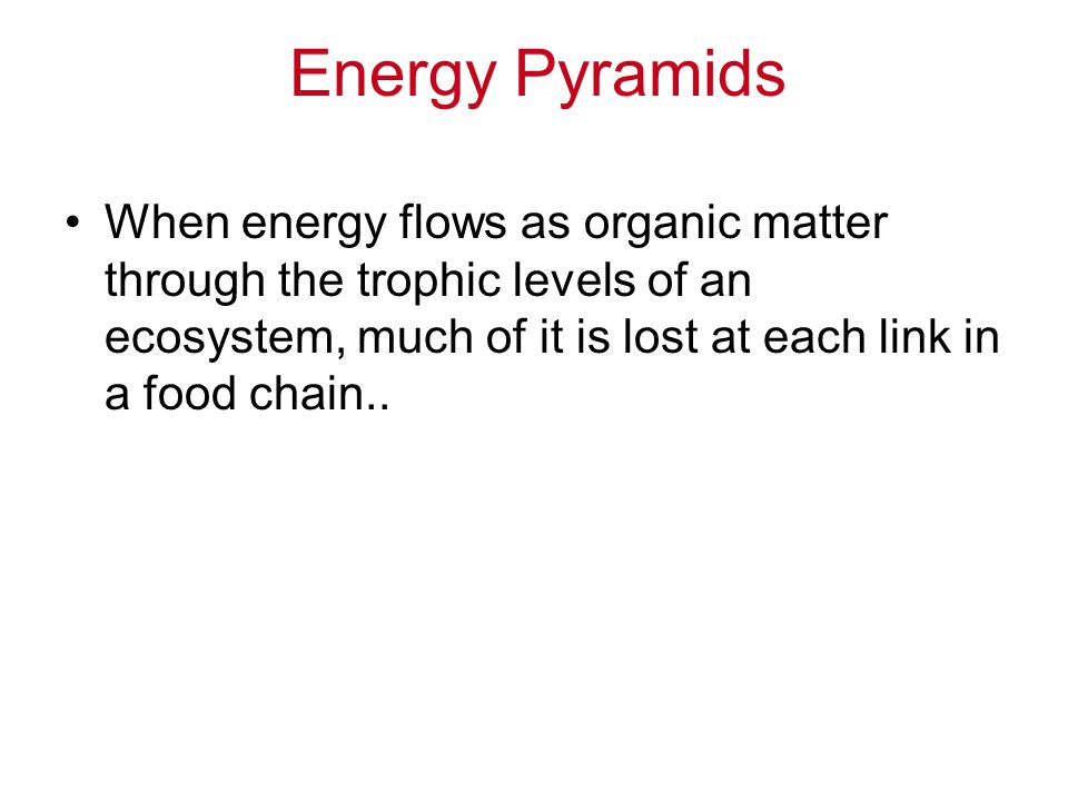 Energy Pyramids When energy flows as organic matter through the trophic levels of an ecosystem, much of it is lost at each link in a food chain..