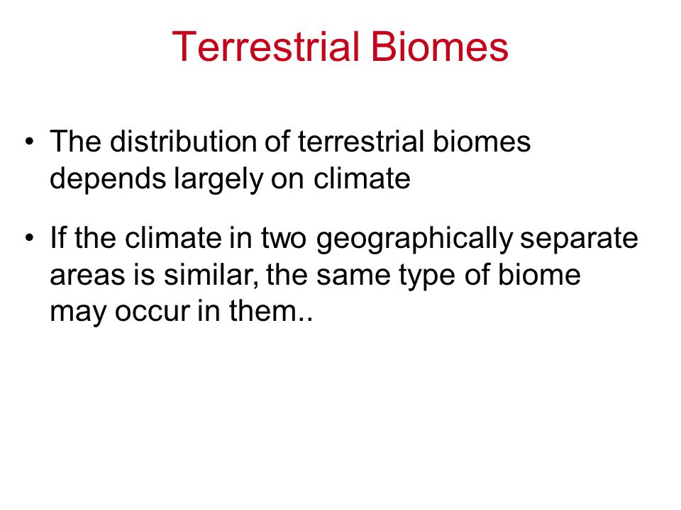 Terrestrial Biomes The distribution of terrestrial biomes depends largely on climate.