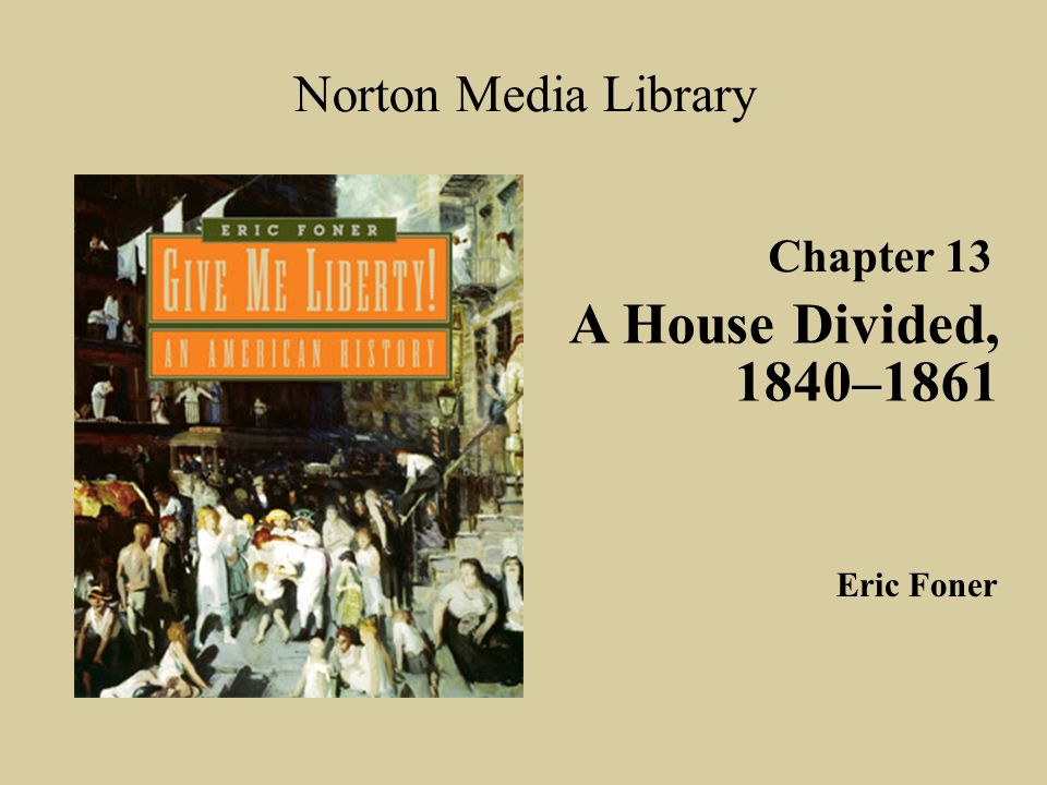 A House Divided, 1840–1861 Norton Media Library Chapter 13 Eric Foner