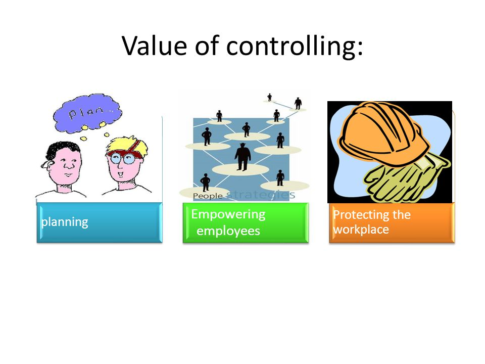 Value of controlling: Empowering employees Protecting the workplace