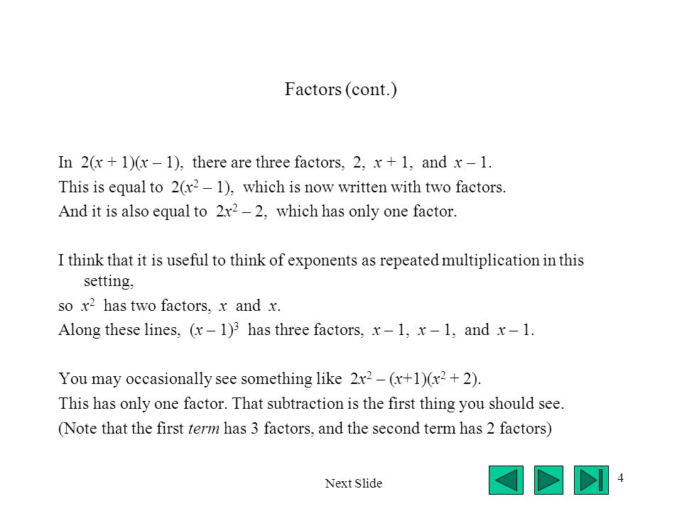 Factors (cont.) In 2(x + 1)(x – 1), there are three factors, 2, x + 1, and x – 1.