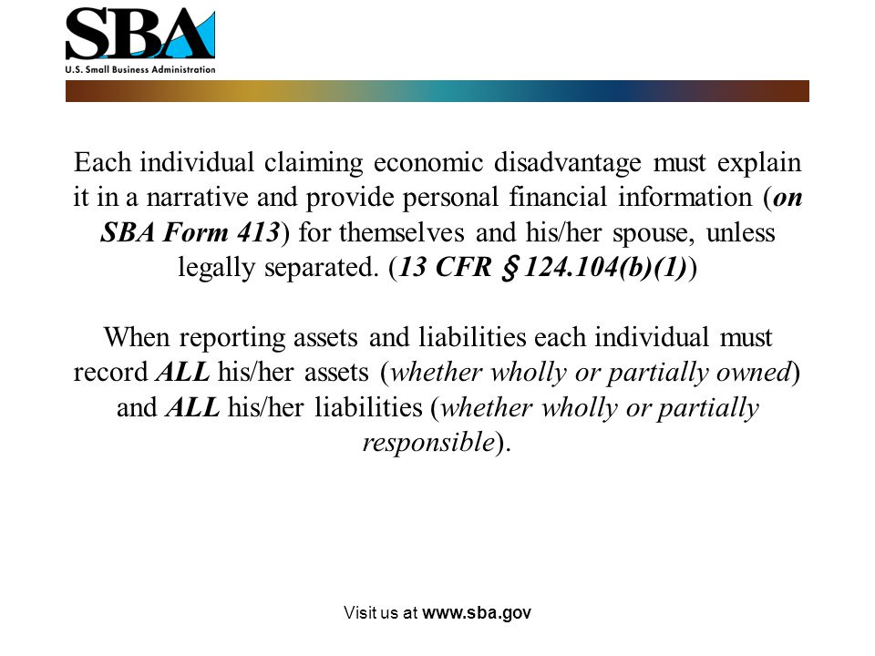 Each individual claiming economic disadvantage must explain it in a narrative and provide personal financial information (on SBA Form 413) for themselves and his/her spouse, unless legally separated. (13 CFR § 124.104(b)(1))