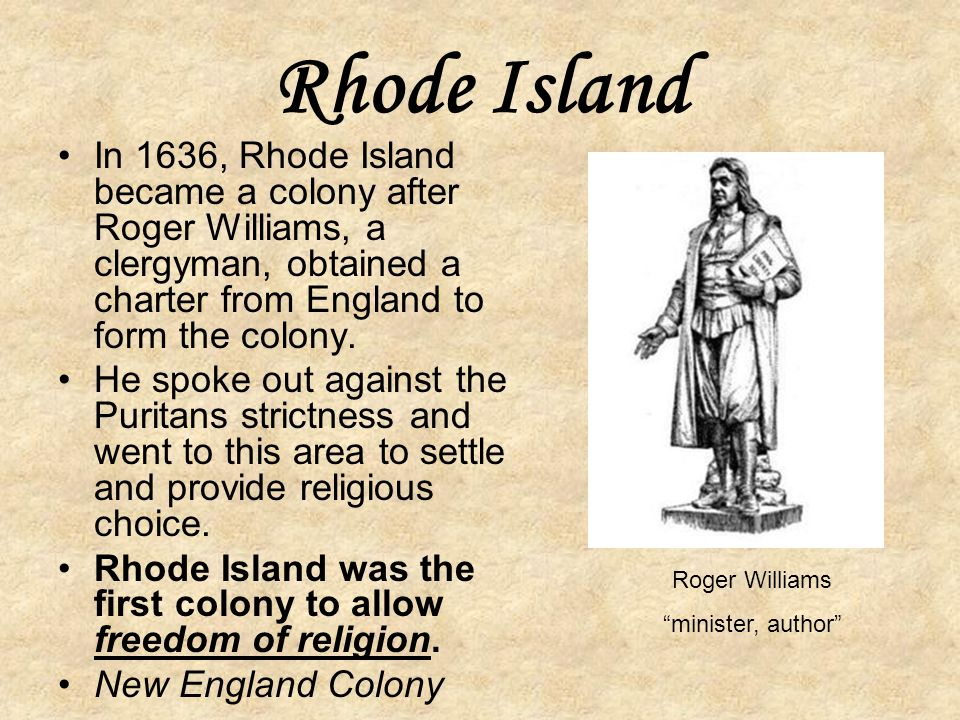 Rhode Island In 1636, Rhode Island became a colony after Roger Williams, a clergyman, obtained a charter from England to form the colony.