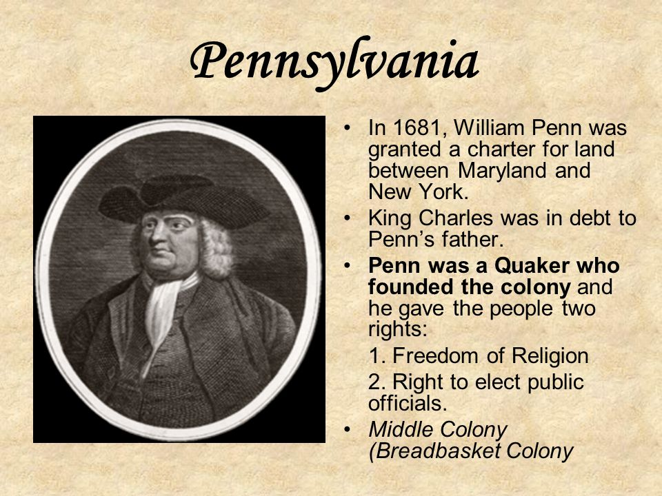 Pennsylvania In 1681, William Penn was granted a charter for land between Maryland and New York. King Charles was in debt to Penn's father.