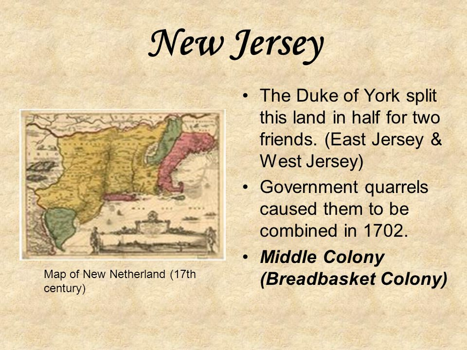 New Jersey The Duke of York split this land in half for two friends. (East Jersey & West Jersey)