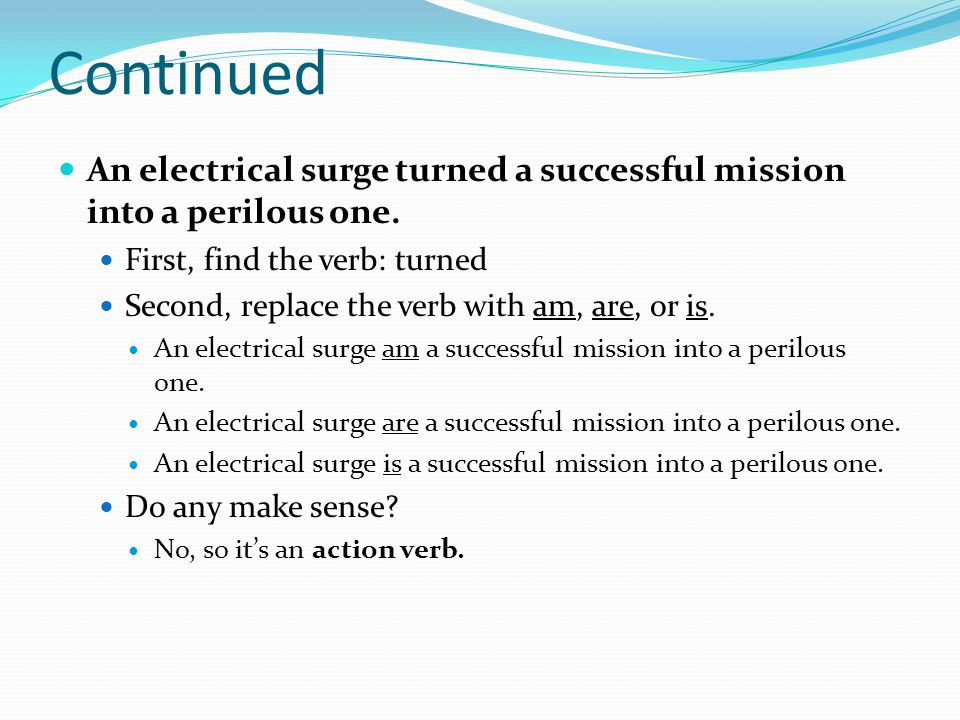 Continued An electrical surge turned a successful mission into a perilous one. First, find the verb: turned.