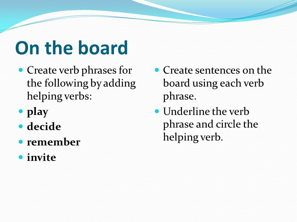 On the board Create verb phrases for the following by adding helping verbs: play. decide. remember.