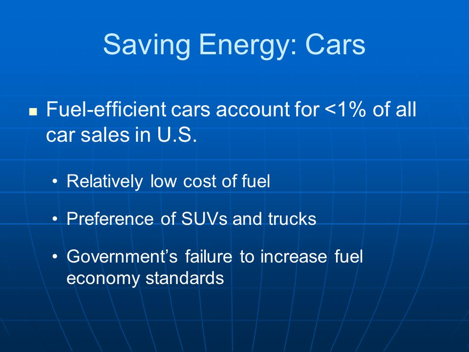 Saving Energy: Cars Fuel-efficient cars account for <1% of all car sales in U.S. Relatively low cost of fuel.