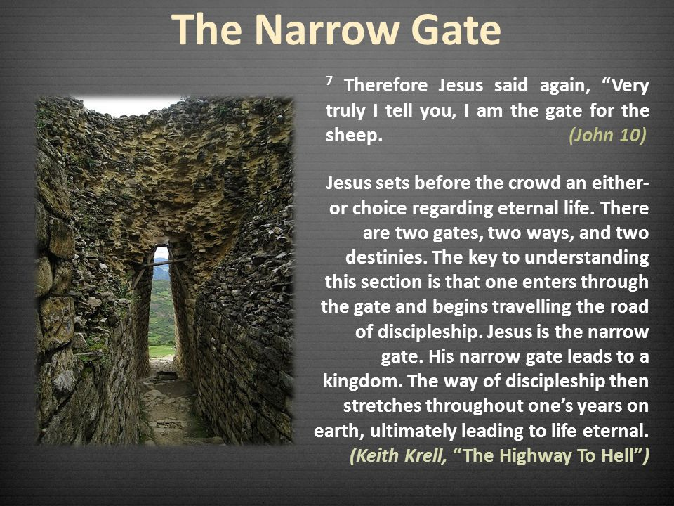 The Narrow Gate 7 Therefore Jesus said again, Very truly I tell you, I am the gate for the sheep. (John 10)