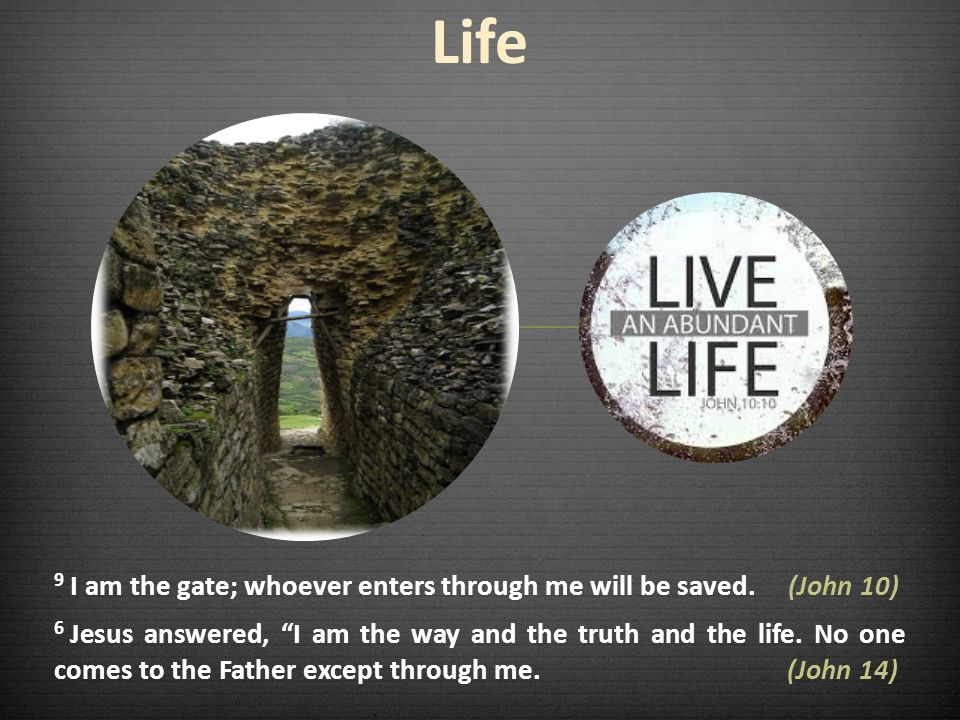 Life 9 I am the gate; whoever enters through me will be saved. (John 10)